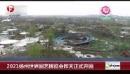 2021扬州世界园艺博览会昨天正式开园