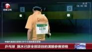 中国代表团已获得180个小项的奥运资格:乒乓球 跳水已获全部项目的满额参赛资格
