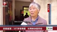 安徽巢湖:107岁老寿星  长寿秘诀是劳动